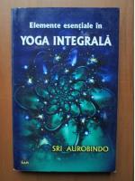 Anticariat: Sri Aurobindo - Elemente esentiale in Yoga integrala