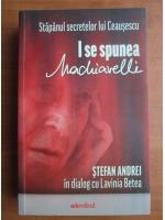 Anticariat: Stefan Andrei - In dialog cu Lavinia Betea. Stapanul secretelor lui Ceausescu. I se spunea Machiavelli