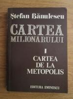 Stefan Banulescu - Cartea milionarului, volumul 1. Cartea de la Metopolis