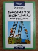 Anticariat: Stefan Cojocaru, Daniela Cojocaru - Managementul de caz in protectia copilului. Evaluarea serviciilor si practicilor din Romania