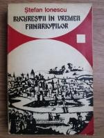 Stefan Ionescu - Bucurestii in vremea fanariotilor