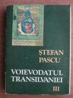 Stefan Pascu - Voievodatul Transilvaniei (volumul 3)