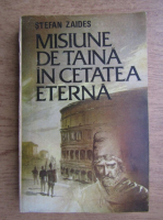 Anticariat: Stefan Zaides - Misiune de taina in cetatea eterna