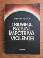 Anticariat: Stelian Neagoe - Triumful ratiunii impotriva violentei