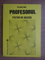 Steliana Toma - Profesorul. Factor de decizie