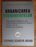 Anticariat: Stephan Schafer-Mehdi - Organizarea evenimentelor. Strategia comunicarii, conceptia si transpunerea in practica, scenariul si regia