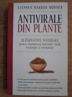 Stephen Harrod Buhner - Antivirale din plante. Alternative naturale pentru combaterea infectiilor virale rezistente si emergente
