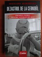 Svetlana Aleksievici - Dezastrul de la Cernobal. Marturii ale supravietuitorilor