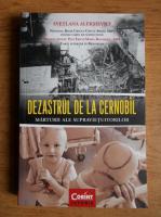 Svetlana Aleksievici - Dezastrul de la Cernobil. Marturii ale supravietuitorilor