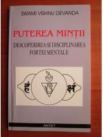 Swami Vishnu Devanda - Puterea mintii. Descoperirea si disciplinarea fortei mentale