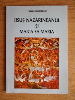 Anticariat: Thales Arghiveanu - Iisus Nazarineanul si Maica Sa Maria