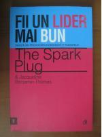 Anticariat: The spark plug & Jacqueline Benajmin Thomas - Fii un lider mai bun (editura Curtea Veche, 2012)