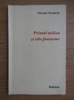 Theodor Vasilache - Primul milion si alte fantasme