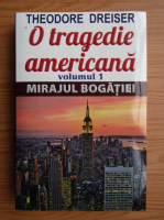 Theodore Dreiser - O tragedie americana, volumul 1. Mirajul bogatiei
