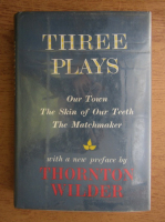 Thornton Wilder - Three plays. Our town. The skin of our teeth. The matchmaker
