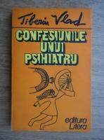 Tiberiu Vlad - Confesiunile unui psihiatru