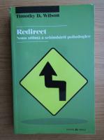 Timothy D. Wilson - Redirect. Noua stiinta a schimbarii psihologice