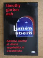 Timothy Garton Ash - Lumea libera