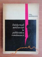 Titu Georgescu - Intelectuali antifascisti in publicistica romaneasca