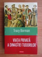 Tracy Borman - Viata privata a dinastiei Tudorilor