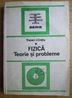 Traian I. Cretu - Fizica. Teorie si probleme