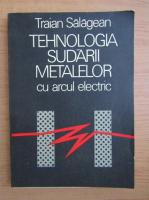 Traian Salagean - Tehnologia sudarii metalelor cu arcul electric