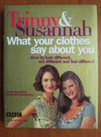 Trinny Woodall - What Your Clothes Say About You. How to Look Different, Act Different and Feel Different