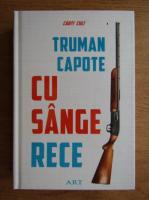 Truman Capote - Cu sange rece. O relatare fidela a unei crime multiple si a urmatoarelor ei