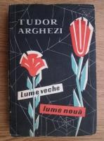 Tudor Arghezi - Lume veche, lume noua