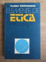 Tudor Catineanu - Elemente de etica (volumul 1)