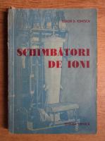 Anticariat: Tudor D. Ionescu - Schimbatori de ioni. Tipuri, schimbul ionic si aplicatii