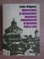 Anticariat: Tudor Draganu - Inceputurile si dezvoltarea regimului parlamentar in Romania pana in 1916