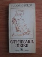 Anticariat: Tudor George - Catehismul iubirii