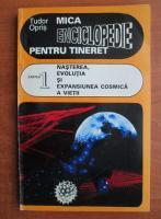 Tudor Opris - Mica enciclopedie pentru tineret. Cartea 1, nasterea, evolutia si expansiunea cosmica a vietii