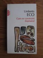 Umberto Eco - Cum ne construim dusmanul