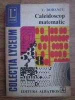 Anticariat: V. Bobancu - Caleidoscop matematic