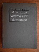 V. Ghetie - Anatomia animalelor domestice. Aparatul locomotor (volumul 1)