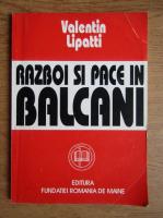 Anticariat: Valentin Lipatti - Razboi si pace in Balcani