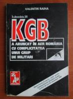Anticariat: Valentin Raiha - KGB a aruncat in aer Romania cu complicitatea unui grup de militari