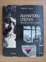 Anticariat: Valentin Tascu - Alexandru Cristea dincolo de alb si negru