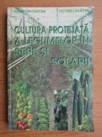 Valentin Voican - Cultura protejata a legumelor in sere si solarii