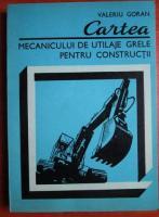 Valeriu Goran - Cartea mecanicului de utilaje grele pentru constructii