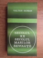 Valter Roman - Secolul XX. Secolul marilor revolutii