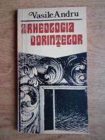 Anticariat: Vasile Andru - Arheologia dorintelor