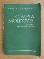 Vasile Bacauanu - Campia Moldovei. Studiu geomorfologic