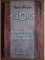 Anticariat: Vasile Parvan - Inceputurile vietii romane la gurile Dunarii