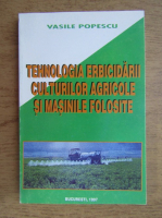 Vasile Popescu - Tehnologia erbicidarii culturilor agricole si masinile folosite