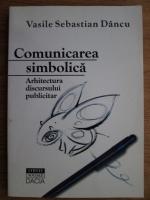 Anticariat: Vasile Sebastian Dancu - Comunicarea simbolica. Arhitectura discursului publicitar