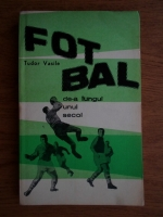 Vasile Tudor - Fotbal de-a lungul unui secol. Introducere in teoria tacticii jocului de fotbal