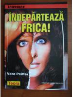 Anticariat: Vera Peiffer - Indeparteaza frica!